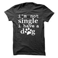 Im not single. I have a dog! T Shirt, Hoodie, Sweatshirt