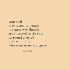 Your soul is attracted to people the same way flowers are attracted to the sun, surround yourself only with those who want to see you grow. Sun Quotes, Self Love Quotes, Mood Quotes, Daily Quotes, Life Quotes To Live By, Sweet Quotes, Morning Quotes, Motivational Quotes, Inspirational Quotes