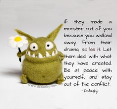 """If they made a monster out of you because you walked away from their drama, so be it. Let them deal with what they have created. Be at peace with yourself, an stay out of their conflict"" No drama #quote"