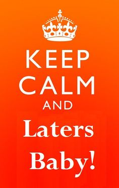 Keep Calm and Laters Baby!