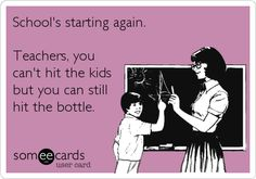 School's starting again. Teachers, you can't hit the kids but you can still hit the bottle.