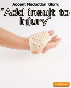 """""""Add insult to injury"""" Accent Reduction Idioms: http://www.accentpros.com/2014/10/23/accent-reduction-insult-idioms/"""
