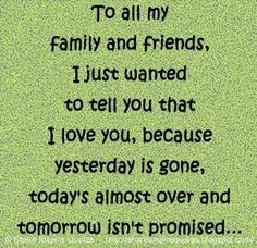 To all my FAMILY and FRIENDS. I just wanted to tell you that I love you, because YESTERDAY is gone, TODAY'S almost over and TOMORROW isn't PROMISED... | Share Inspire Quotes - Inspiring Quotes | Love Quotes | Funny Quotes | Quotes about Life by Share Inspire Quotes