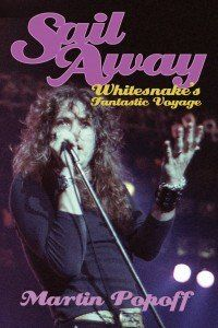 SAIL AWAY: Whitesnake's Fantastic Voyage by Martin Popoff * Published: February 2015 * Binding: Paperback * ISBN: 978-0-9575700-8-5 * Price: £14.99
