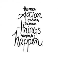 the more action you take, the more things are going to happen