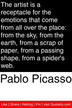 Pablo Picasso - The artist is a receptacle for the emotions that come from all over the place: from the sky, from the earth, from a scrap of paper, from a passing shape, from a spider's web. #quotations #quotes