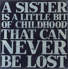 A sister is a little bit of childhood that can never be lost.