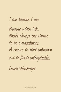 """I run because I can. Because when I do, there's always the chance to be extraordinary. A chance to start unknown and to finish unforgettable.""  Laura Weisberger    #fitness #running #inspiration #motivation #quote"