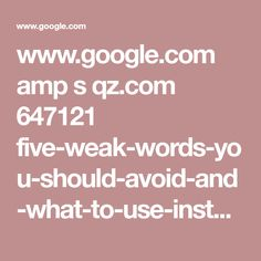 www.google.com amp s qz.com 647121 five-weak-words-you-should-avoid-and-what-to-use-instead amp