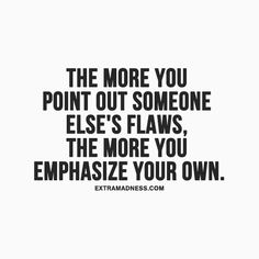 The more you point out someone else's flaws, the more you emphasize your own.