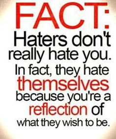 """FACT: Haters don't really hate you. In fact, they hate themselves because you're a reflection of what they wish to be."" So true. ""Whoever is trying to bring you down, is already below you."" #haters #quote"