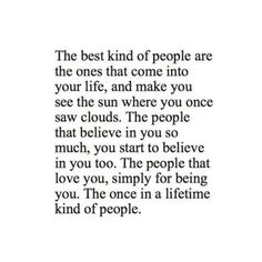 hqlines: The best kind of people are the ones that into your life, and make you see the sun where you once saw clouds. The people that beli...