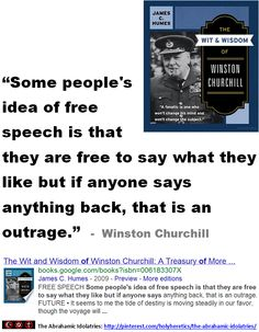 "Blasphemy Laws - When Idolatry Wins:   ""Some people's idea of free speech is that they are free to say what they like but if anyone says anything back, that is an outrage.""  -  Winston Churchill    > > > ""Liberty's chief foe is theology"" - Charles Bradlaugh.  > > >  Click image!"