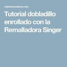 Tutorial dobladillo enrollado con la Remalladora Singer