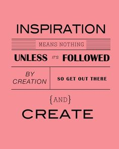 Inspiration means nothing unless it's followed by creation so get out there and create.