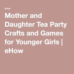 Mother and Daughter Tea Party Crafts and Games for Younger Girls | eHow
