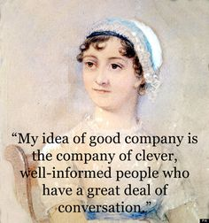 """My idea of good company is the company of clever, well-informed people who have a great deal of conversation"" - Jane Austen, Persuasion"