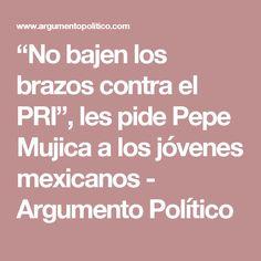 """""""No bajen los brazos contra el PRI"""", les pide Pepe Mujica a los jóvenes mexicanos - Argumento Político"""