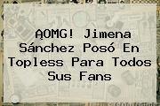 http://tecnoautos.com/wp-content/uploads/imagenes/tendencias/thumbs/omg-jimena-sanchez-poso-en-topless-para-todos-sus-fans.jpg Jimena Sanchez. ¡OMG! Jimena Sánchez posó en topless para todos sus fans, Enlaces, Imágenes, Videos y Tweets - http://tecnoautos.com/actualidad/jimena-sanchez-omg-jimena-sanchez-poso-en-topless-para-todos-sus-fans/