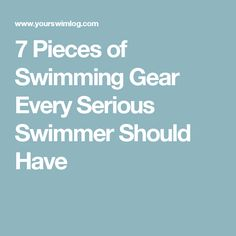 7 Pieces of Swimming Gear Every Serious Swimmer Should Have