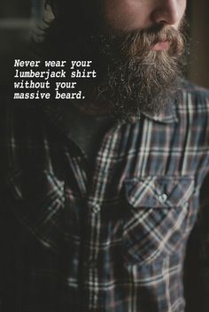 Never wear your lumberjack shirt without our massive beard.
