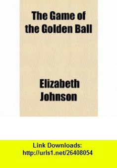 The Game of the Golden Ball (9781150993176) Elizabeth Johnson , ISBN-10: 1150993170  , ISBN-13: 978-1150993176 ,  , tutorials , pdf , ebook , torrent , downloads , rapidshare , filesonic , hotfile , megaupload , fileserve
