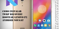 Como instalar TWRP Recovery Rootear Lenovo P2 Android Nougat