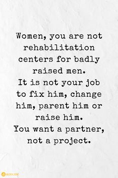 strong women quotes Women, you are not rehabilitation centers for badly raised men. It is not your job to fix him, change him, parent him or raise him. You want a partner, not a project. Strong Man Quotes, Respect Women Quotes, Powerful Women Quotes, Quotes Women, Older Men Quotes, Insecure Men Quotes, Single Women Quotes, Real Men Quotes, Partner Quotes