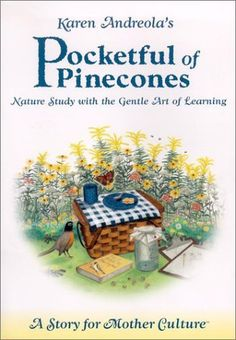 Pocketful of Pinecones: Nature Study With the Gentle Art of Learning : A Story for Mother Culture ® by Karen Andreola, http://www.amazon.com/dp/1889209031/ref=cm_sw_r_pi_dp_Z-K7pb0WT0V4X