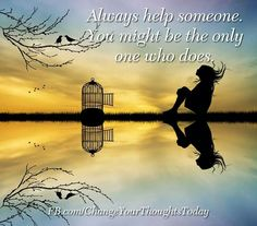 Be helpful you might be the only one who is willing...