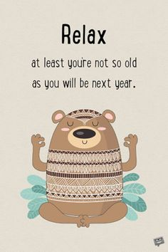 Relax. At least you're not so old as you will be next year.
