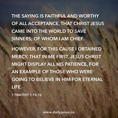 1 Timothy 1:15–16  The saying is faithful and worthy of all acceptance, that Christ Jesus came into the world to save sinners; of whom I am chief.   However, for this cause I obtained mercy, that in me first, Jesus Christ might display all his patience, for an example of those who were going to believe in him for eternal life.