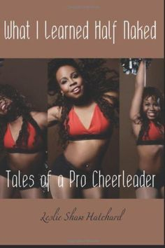 What I Learned Half Naked: Tales of a Pro Cheerleader (Volume 1) by Leslie Shaw Hatchard,http://www.amazon.com/dp/1475172001/ref=cm_sw_r_pi_dp_JD8Esb1ERN1C2RZY