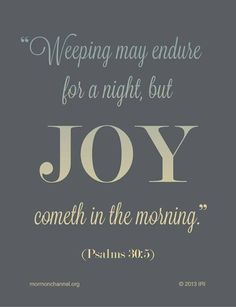 Weeping may endure for a night but JOY cometh in the morning - Psalms 30:5