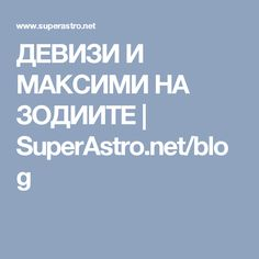 ДЕВИЗИ И МАКСИМИ НА ЗОДИИТЕ | SuperAstro.net/blog