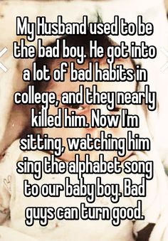 My Husband used to be the bad boy. He got into a lot of bad habits in college, and they nearly killed him. Now I'm sitting, watching him sing the alphabet song to our baby boy. Bad guys can turn good.