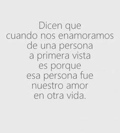 Dicen que cuando nos enamoramos de una persona a primer vista es porque esa persona fue nuestro amor en otra vida.