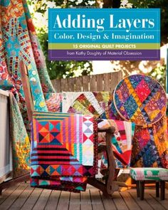 Adding Layers - Color, Design & Imagination: 15 Original Quilt Projects from Kathy Doughty of Material Obsession by Kathy Doughty  *YES!!!*