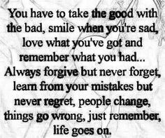 You have to take the good with the bad, smile when you're sad, love what you've got and remember what you had... Always forgive but never forget, learn from mistakes but never regret, people change, things go wrong, just remember, life goes on.