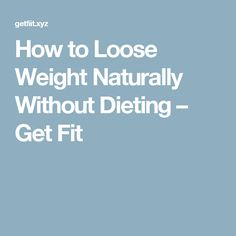 How to Loose Weight Naturally Without Dieting – Get Fit