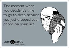 The moment when you decide it's time to go to sleep because you just dropped your phone on your face.