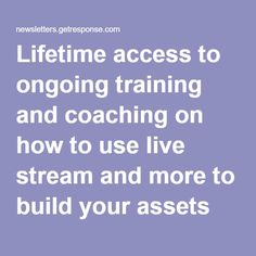 Lifetime access to ongoing training and coaching on how to use live stream and more to build your assets