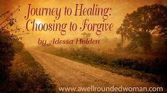 Journey to Healing: Choosing to Forgive   http://www.awellroundedwoman.com/#!Journey-to-Healing-Choosing-to-Forgive/c24iz/56a2b1720cf2d9eee76dad75