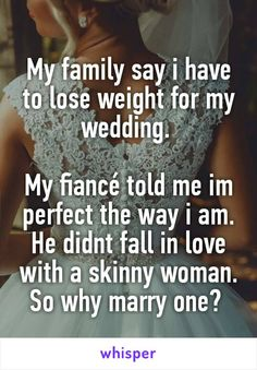 My family say i have to lose weight for my wedding.   My fiancé told me im perfect the way i am. He didnt fall in love with a skinny woman. So why marry one?