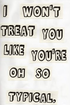 I won't treat you like you're oh so typical. Tegan and Sara lyric
