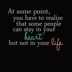 At some point you have to realize that some people stay in your heart but not in your life