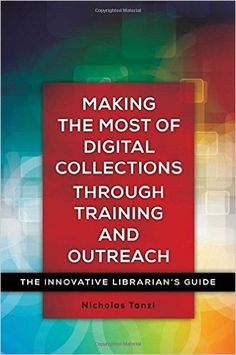 Making the Most of Digital Collections through Training and Outreach: The Innovative Librarian's Guide / Nicholas Tanzi. Classmark: 9852.c.252.48