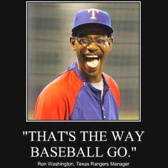 """That's the way baseball go"" ~ Ron Washington  World Series 2011 - GO RANGERS!!!"