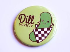 Pickle Magnet or Pin Dill With It  funny pin by TinyBeeCards