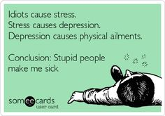 Idiots cause stress, etc...